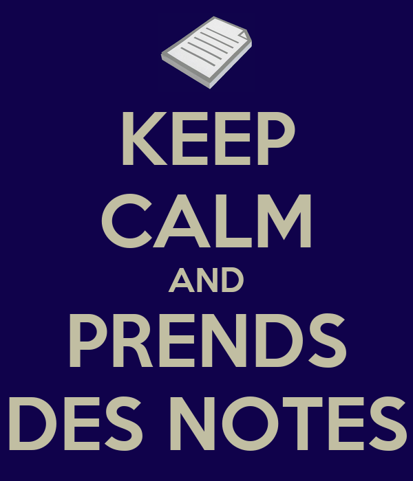 KEEP CALM AND PRENDS DES NOTES