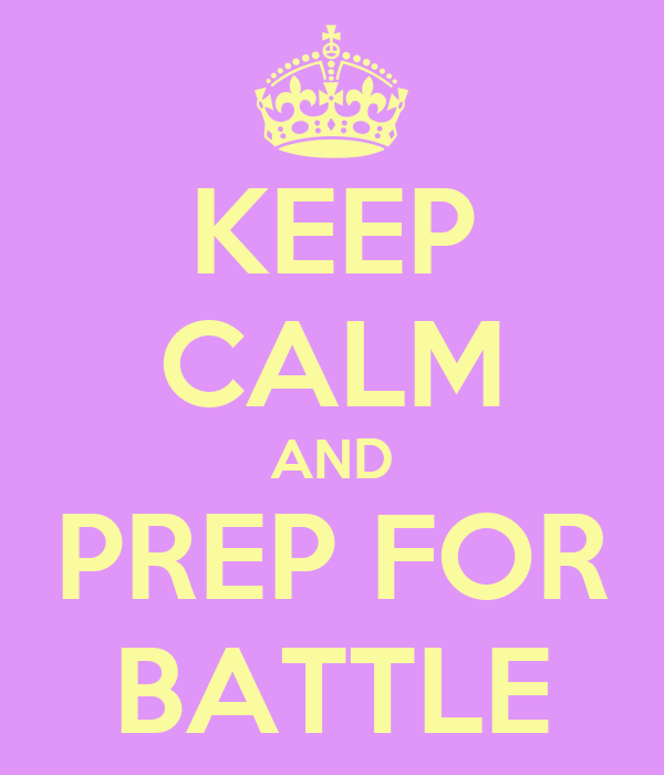 KEEP CALM AND PREP FOR BATTLE