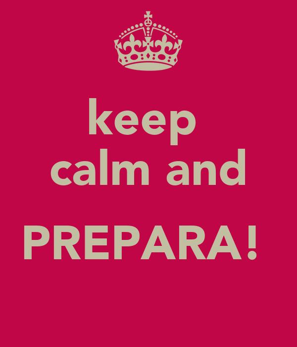 keep  calm and  PREPARA!