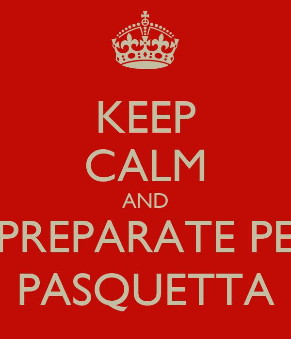 KEEP CALM AND PREPARATE PE PASQUETTA