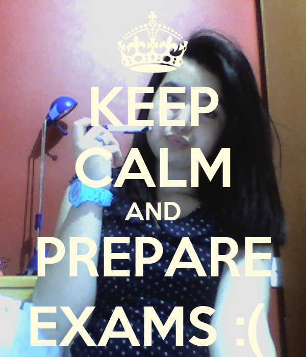 KEEP CALM AND PREPARE EXAMS :(