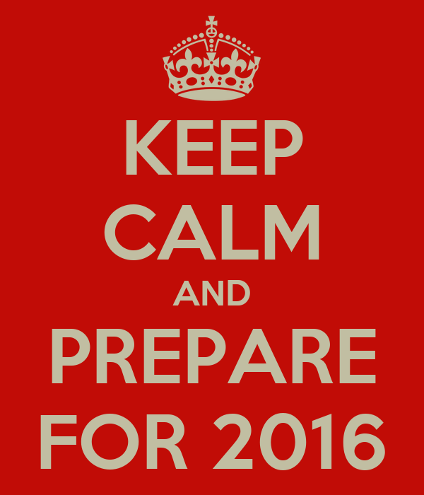 KEEP CALM AND PREPARE FOR 2016