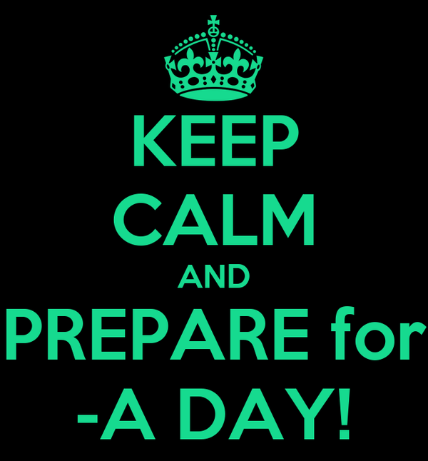 KEEP CALM AND PREPARE for -A DAY!