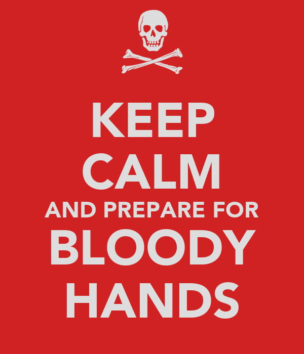 KEEP CALM AND PREPARE FOR BLOODY HANDS