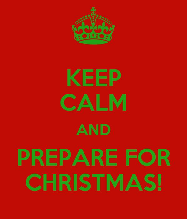 KEEP CALM AND PREPARE FOR CHRISTMAS!