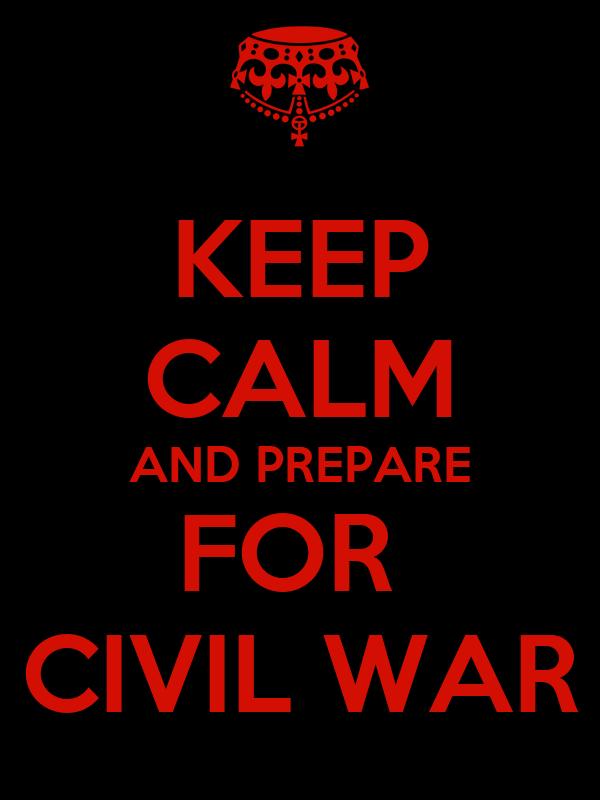 KEEP CALM AND PREPARE FOR  CIVIL WAR
