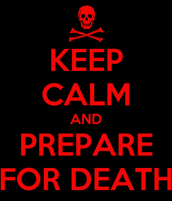 KEEP CALM AND PREPARE FOR DEATH