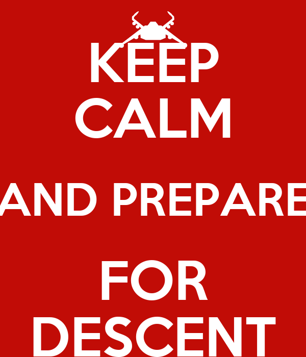 KEEP CALM AND PREPARE FOR DESCENT