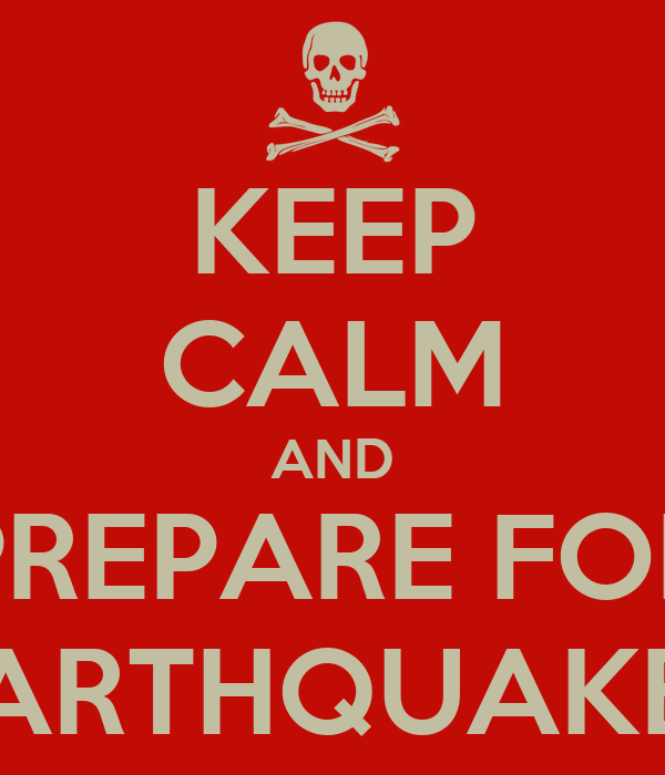 KEEP CALM AND PREPARE FOR EARTHQUAKES