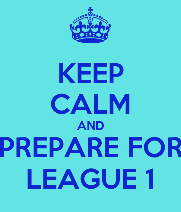 KEEP CALM AND PREPARE FOR LEAGUE 1