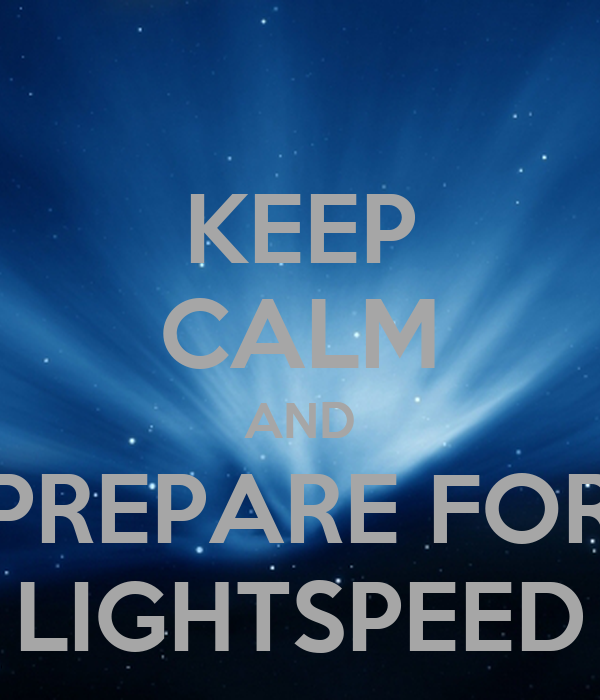 KEEP CALM AND PREPARE FOR LIGHTSPEED