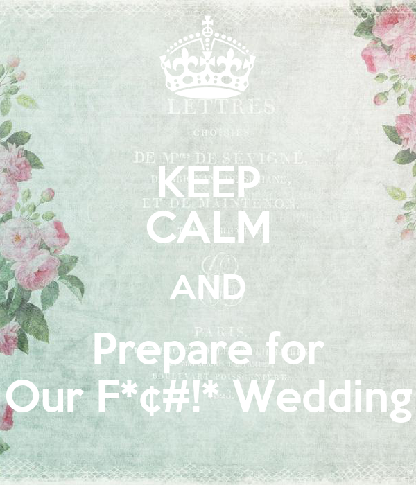 KEEP CALM AND Prepare for Our F*¢#!* Wedding