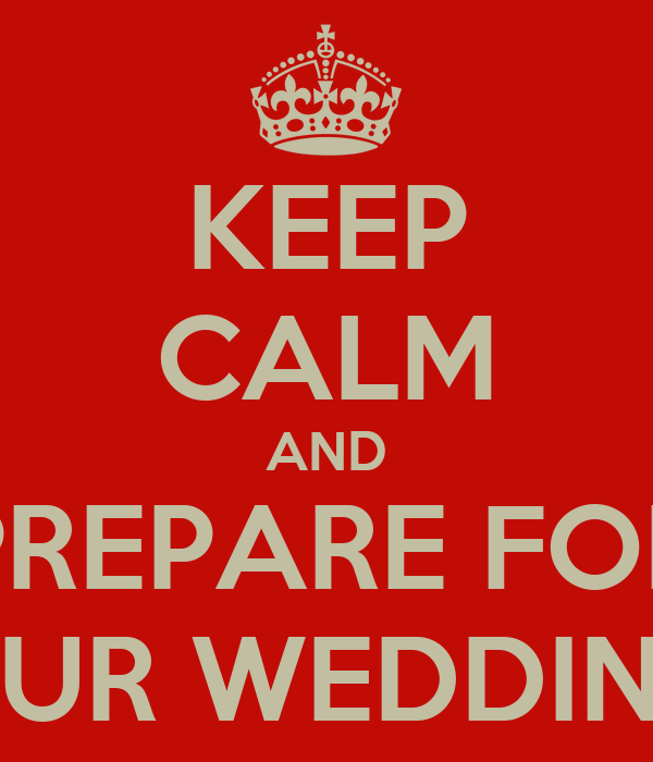 KEEP CALM AND PREPARE FOR OUR WEDDING