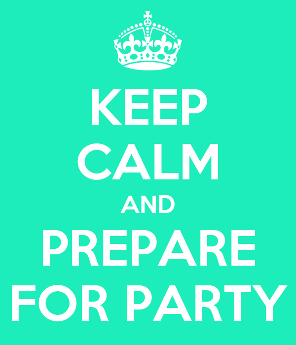 KEEP CALM AND PREPARE FOR PARTY
