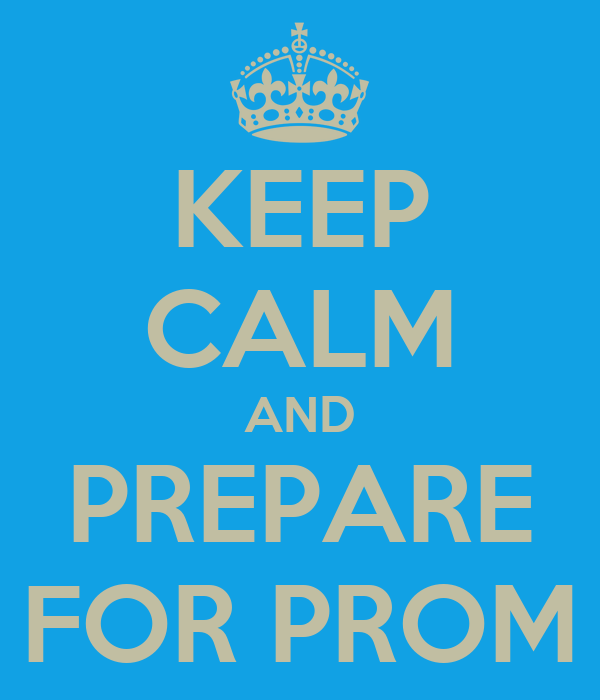 KEEP CALM AND PREPARE FOR PROM