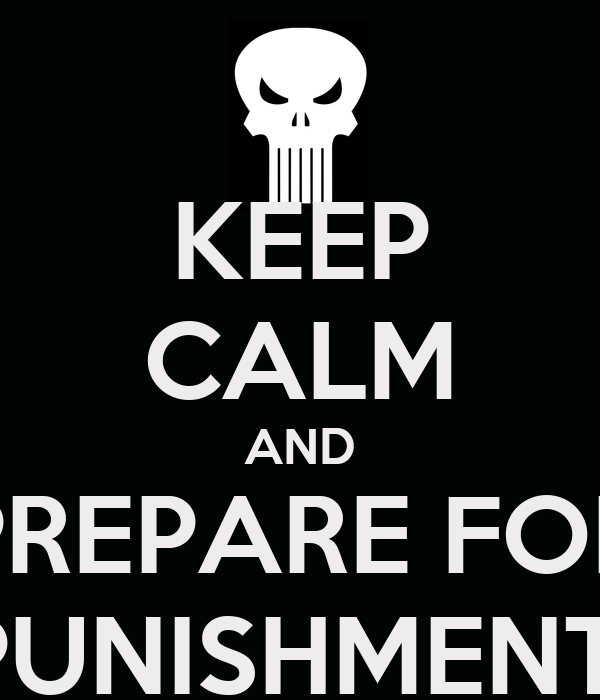 KEEP CALM AND PREPARE FOR PUNISHMENT