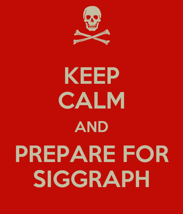KEEP CALM AND PREPARE FOR SIGGRAPH