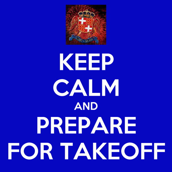 KEEP CALM AND PREPARE FOR TAKEOFF