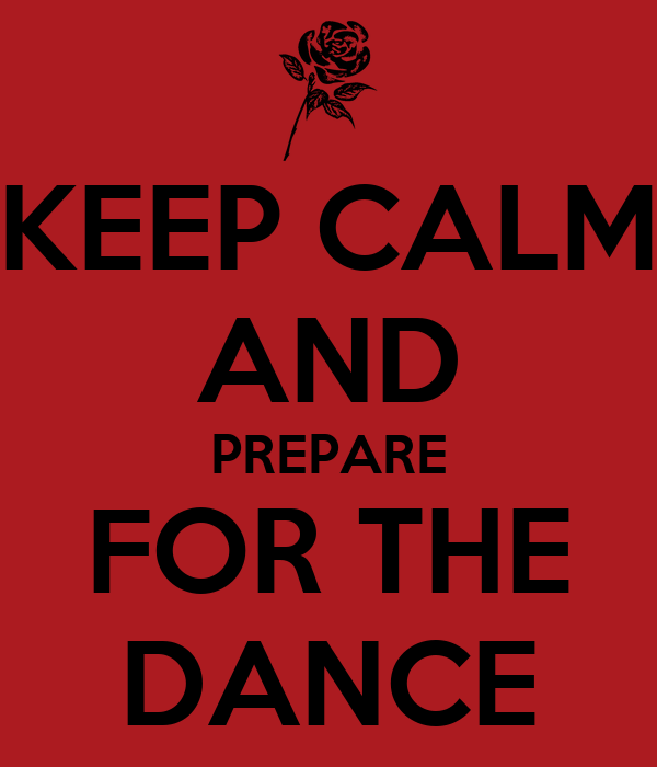 KEEP CALM AND PREPARE FOR THE DANCE