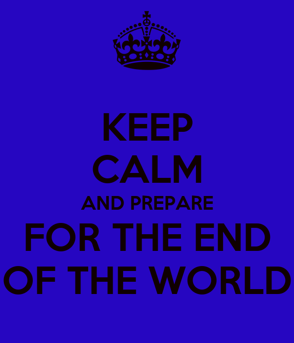 KEEP CALM AND PREPARE FOR THE END OF THE WORLD
