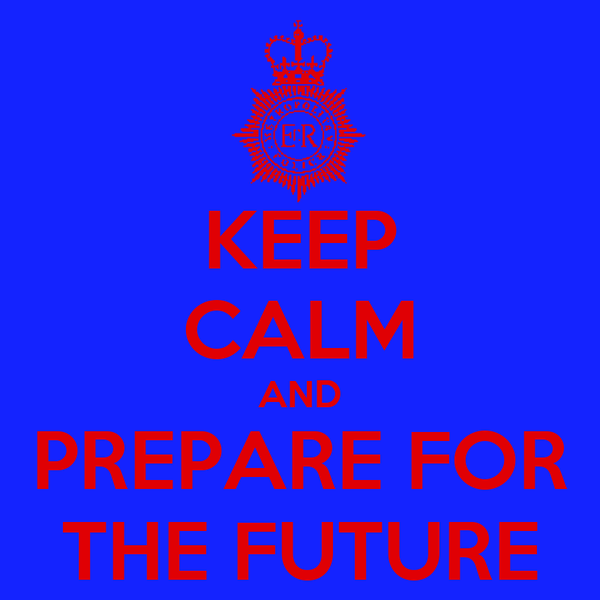 KEEP CALM AND PREPARE FOR THE FUTURE