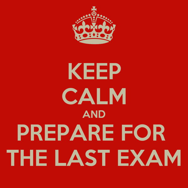 KEEP CALM AND PREPARE FOR  THE LAST EXAM