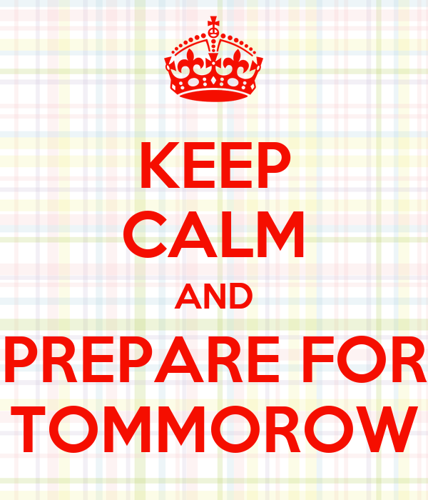 KEEP CALM AND PREPARE FOR TOMMOROW