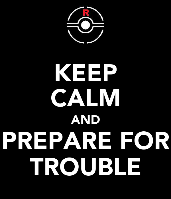 KEEP CALM AND PREPARE FOR TROUBLE