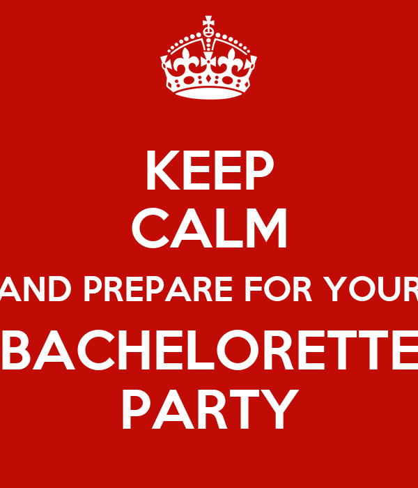KEEP CALM AND PREPARE FOR YOUR BACHELORETTE PARTY