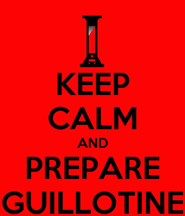 KEEP CALM AND PREPARE GUILLOTINE