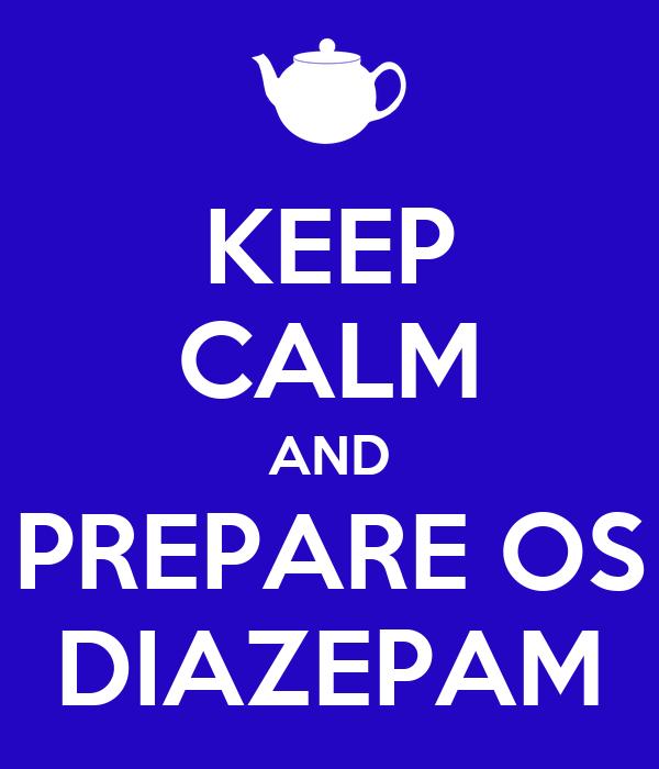 KEEP CALM AND PREPARE OS DIAZEPAM