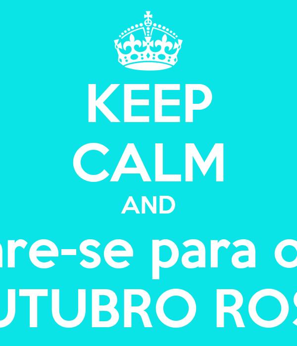 KEEP CALM AND Prepare-se para o A O  OUTUBRO ROSA