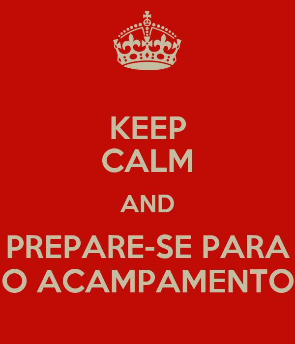 KEEP CALM AND PREPARE-SE PARA O ACAMPAMENTO