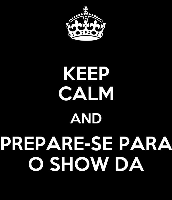 KEEP CALM AND PREPARE-SE PARA O SHOW DA