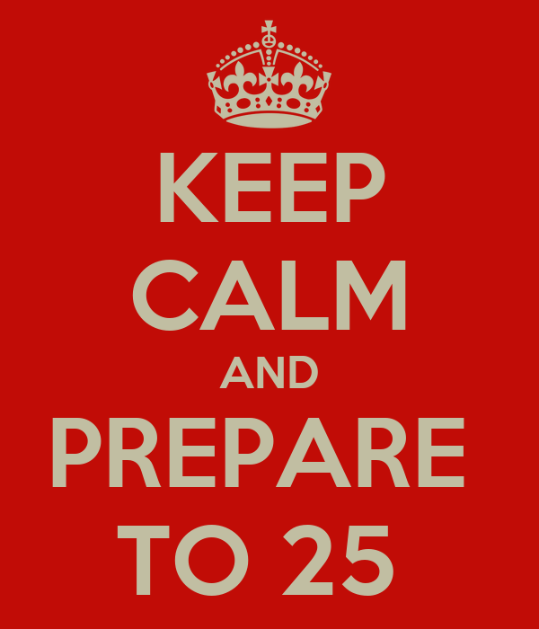 KEEP CALM AND PREPARE  TO 25