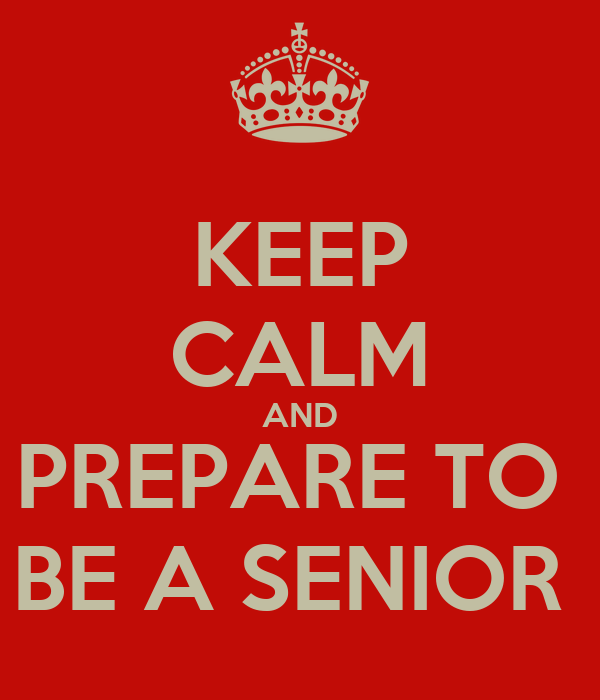 KEEP CALM AND PREPARE TO  BE A SENIOR