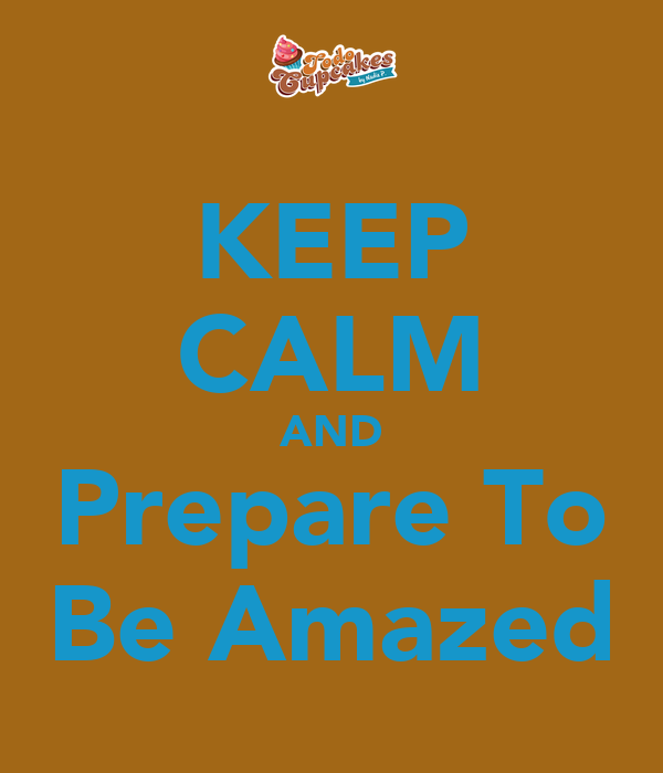 KEEP CALM AND Prepare To Be Amazed