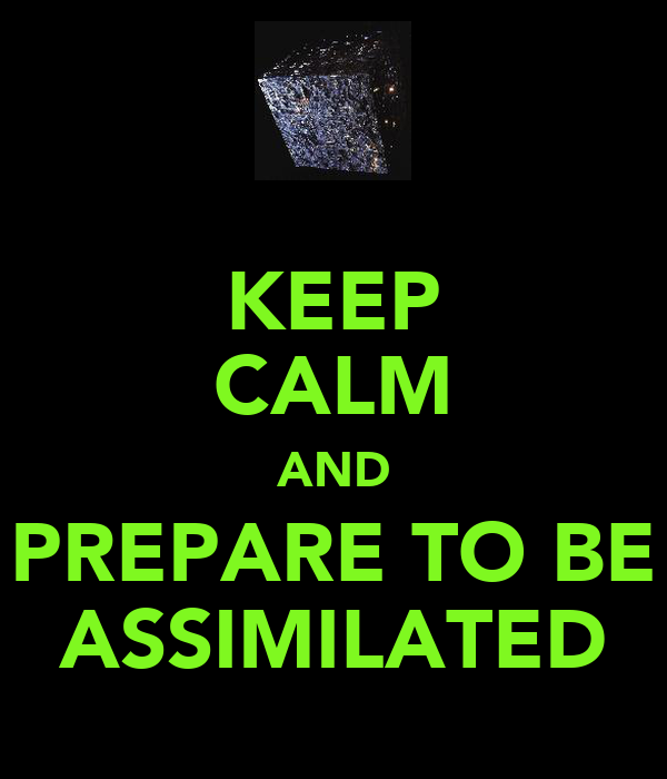 KEEP CALM AND PREPARE TO BE ASSIMILATED