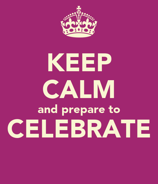 KEEP CALM and prepare to CELEBRATE