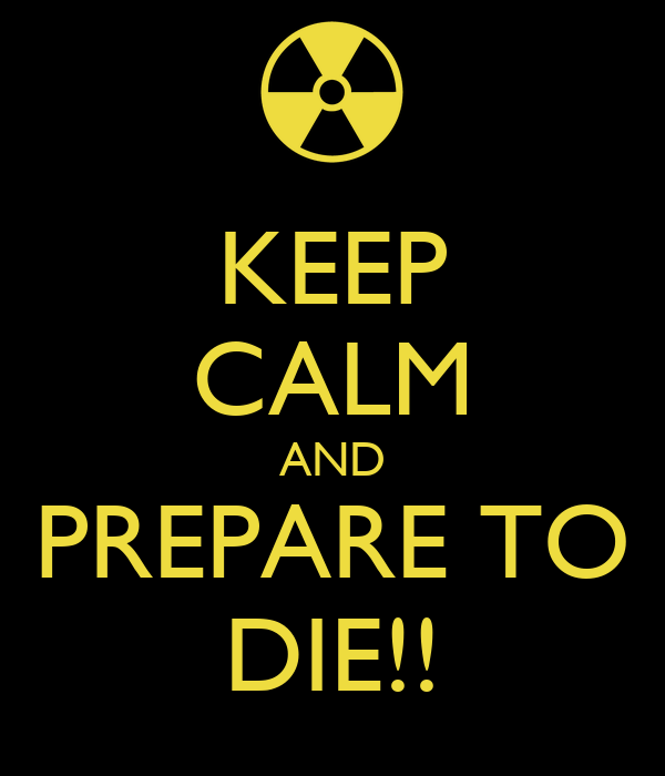 KEEP CALM AND PREPARE TO DIE!!