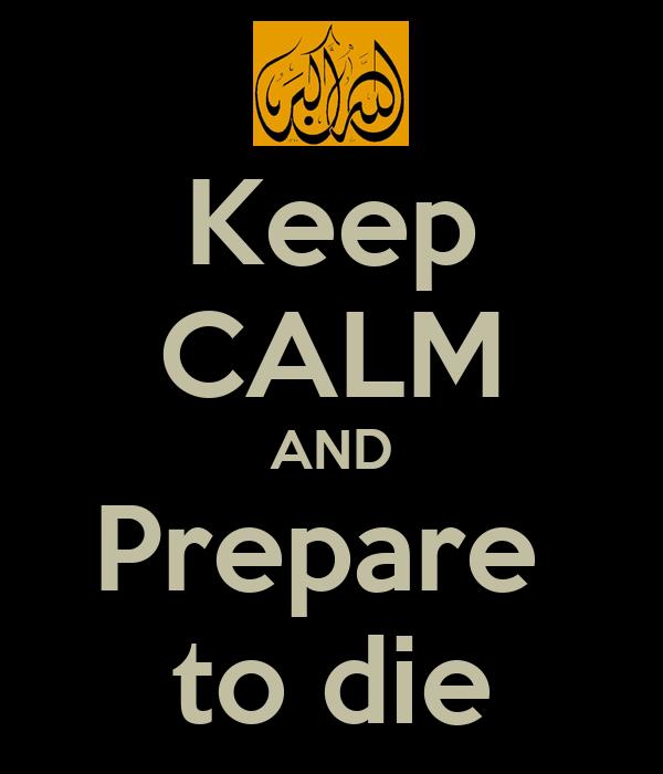 Keep CALM AND Prepare  to die