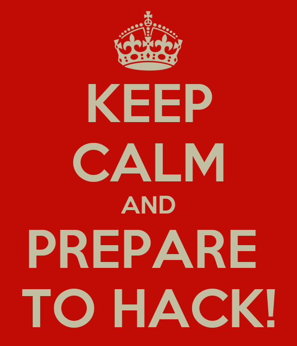 KEEP CALM AND PREPARE  TO HACK!