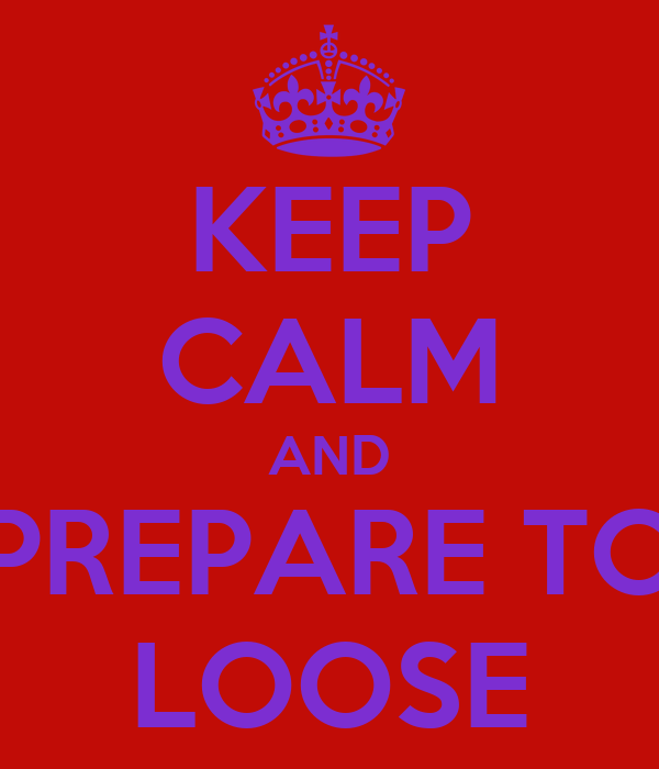 KEEP CALM AND PREPARE TO LOOSE