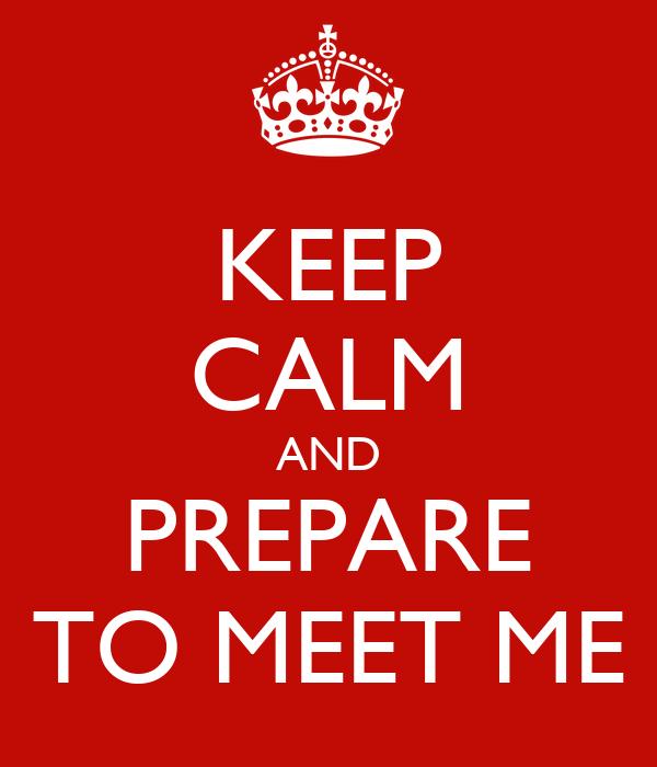 KEEP CALM AND PREPARE TO MEET ME