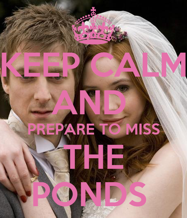 KEEP CALM AND  PREPARE TO MISS THE PONDS
