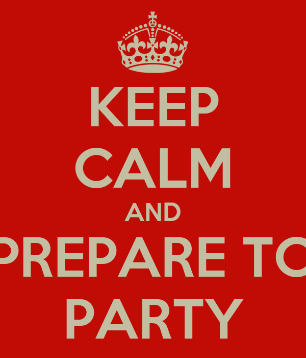 KEEP CALM AND PREPARE TO PARTY
