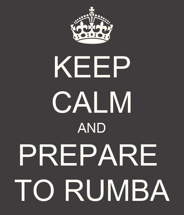 KEEP CALM AND PREPARE  TO RUMBA