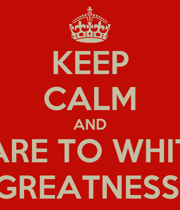 KEEP CALM AND PREPARE TO WHITNESS GREATNESS!