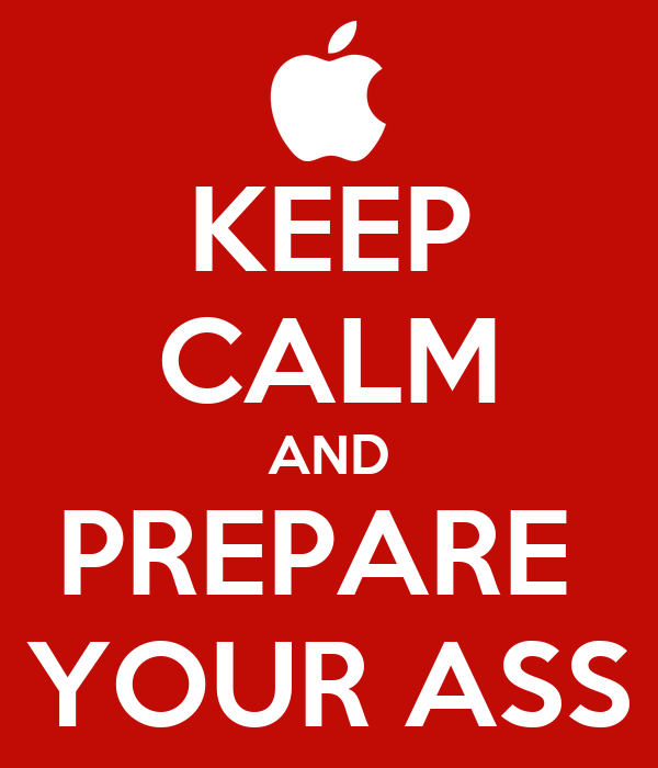 KEEP CALM AND PREPARE  YOUR ASS