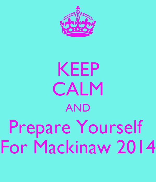 KEEP CALM AND Prepare Yourself  For Mackinaw 2014